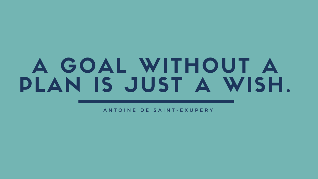 A goal without a plan is just a wish.Antoine de Saint-Exupery